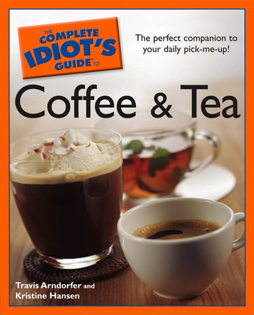 The Complete Idiot's Guide to Coffee and Tea by Travis Arndorfer and Kristine Hansen