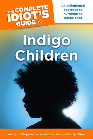 The Complete Idiot's Guide to Indigo Children by Wendy H. Chapman Dir. MA Ed and Carolyn Flynn