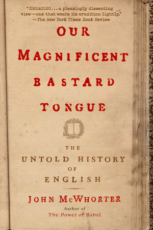 Our Magnificent Bastard Tongue by John McWhorter | PenguinRandomHouse com:  Books