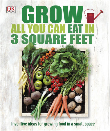 Grow All You Can Eat in 3 Square Feet by DK