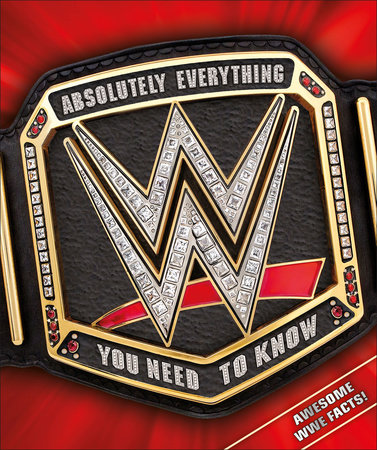 WWE Absolutely Everything You Need to Know by Dean Miller and Steven Pantaleo