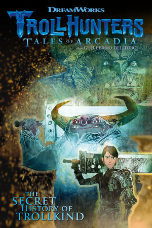 Trollhunters: Tales of Arcadia The Secret History of Trollkind by Dreamworks, Richard Hamilton and Marc Guggenheim