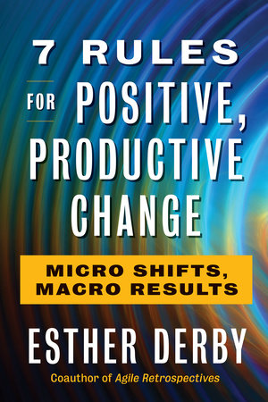 7 Rules for Positive, Productive Change by Esther Derby