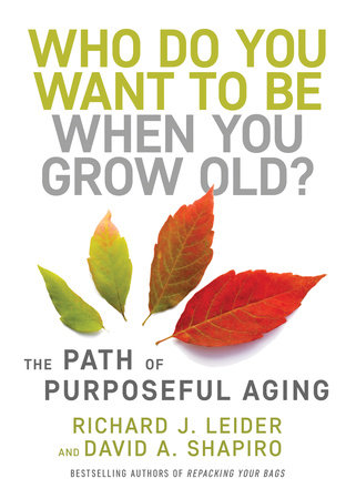 Who Do You Want to Be When You Grow Old? by Richard J. Leider and David Shapiro