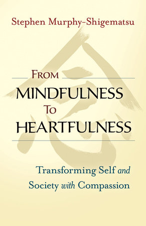 From Mindfulness to Heartfulness by Stephen Murphy-Shigematsu