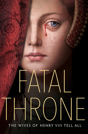 Fatal Throne: The Wives of Henry VIII Tell All by M.T. Anderson, Candace Fleming, Stephanie Hemphill, Lisa Ann Sandell, Jennifer Donnelly, Linda Sue Park and Deborah Hopkinson