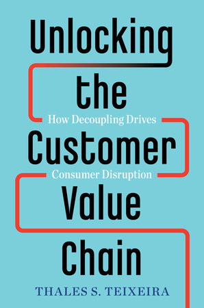 Unlocking the Customer Value Chain by Thales S. Teixeira and Greg Piechota