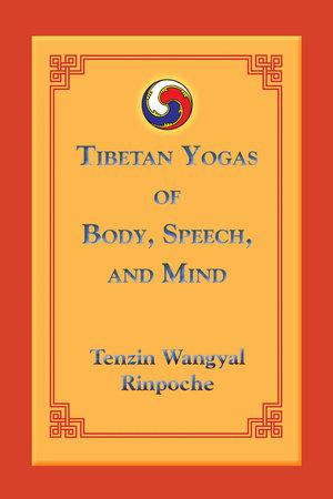 Tibetan Yogas of Body, Speech, and Mind by Tenzin Wangyal