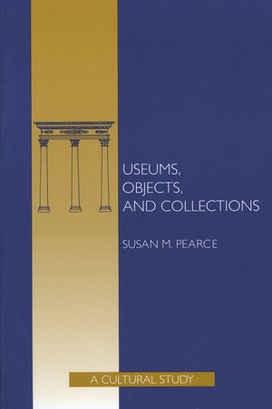 Museums, Objects, and Collections by Susan Pearce