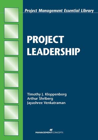 Project Leadership by Timothy J. Kloppenborg, Arthur Shriberg and Jayashree Venkatraman