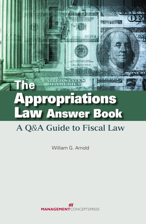 The Appropriations Law Answer Book by William G. Arnold