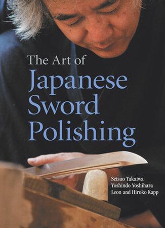 The Art of Japanese Sword Polishing by Setsuo Takaiwa, Yoshindo Yoshihara, Leon Kapp and Hiroko Kapp