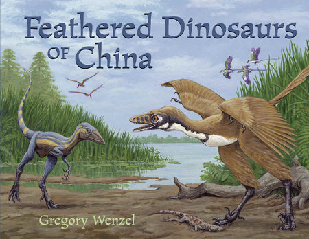 Feathered Dinosaurs of China by Gregory Wenzel