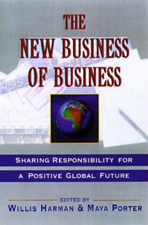 The New Business of Business by Willis Harman, Ph.D. and Maya Porter