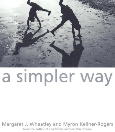 A Simpler Way by Margaret J. Wheatley and Myron Kellner-Rogers