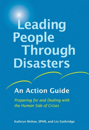 Leading People Through Disasters by Kathryn McKee, SPHR and Liz Guthridge