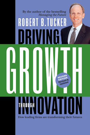 Driving Growth Through Innovation by Robert B. Tucker