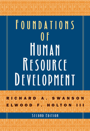 Foundations of Human Resource Development by Richard A. Swanson and Elwood F. Holton III