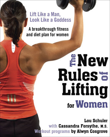 The New Rules of Lifting for Women by Lou Schuler, Cassandra Forsythe, PhD, RD and Alwyn Cosgrove