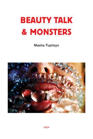 Beauty Talk & Monsters by Masha Tupitsyn