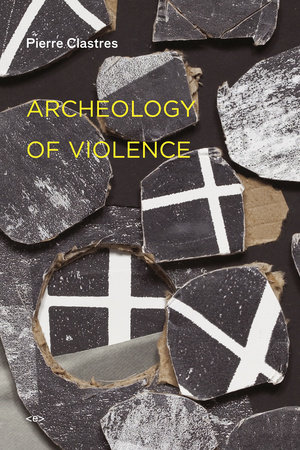 Archeology of Violence, new edition by Pierre Clastres