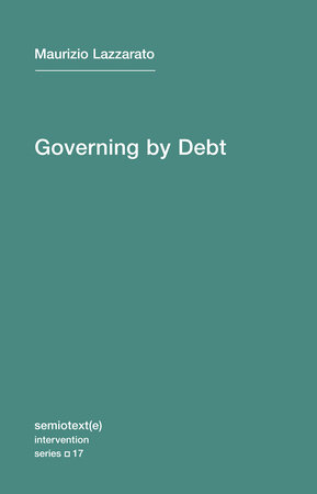 Governing by Debt by Maurizio Lazzarato