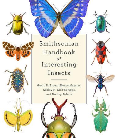 Smithsonian Handbook of Interesting Insects by Gavin R. Broad, Blanca Huertas, Ashley K. Kirk-Spriggs and Dmitry Telnov