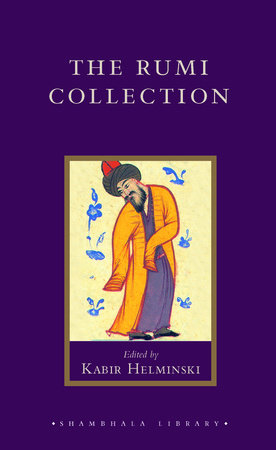 The Rumi Collection by Mevlâna Jalâluddin Rumi; Kabir Helminski, editor; Introduction by Andrew Harvey