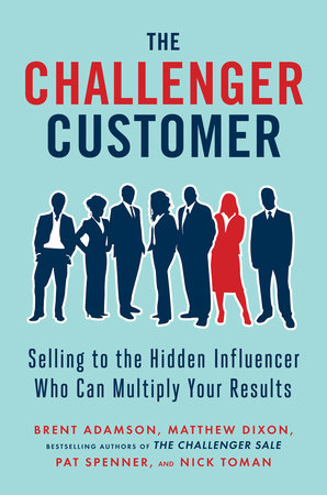 The Challenger Customer by Brent Adamson, Matthew Dixon, Pat Spenner and Nick Toman