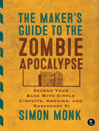 The Maker's Guide to the Zombie Apocalypse by Simon Monk
