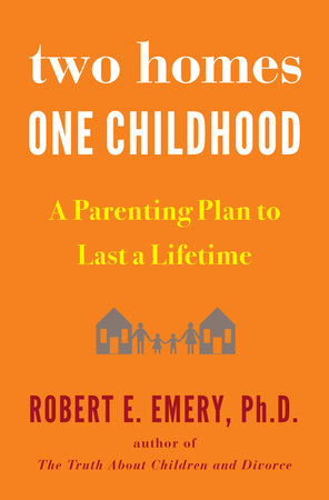 Two Homes, One Childhood by Robert E. Emery Ph.D.