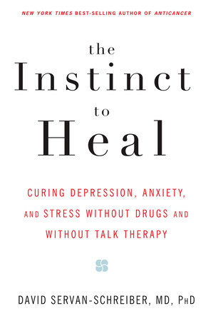 The Instinct to Heal by David Servan-Schreiber, MD, PhD