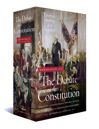 The Debate on the Constitution: Federalist and Anti-Federalist Speeches, Articles, and Letters During the Struggle over Ratification 1787-1788 by Various