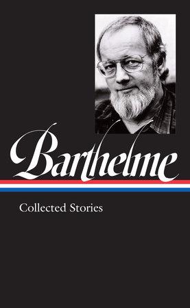 Donald Barthelme: Collected Stories (LOA #343) by Donald Barthelme