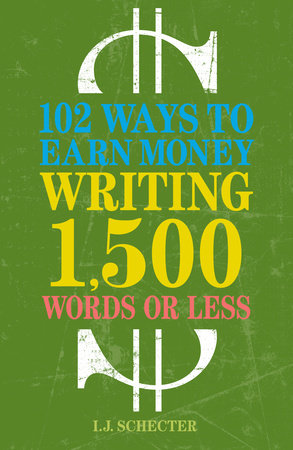 102 Ways to Earn Money Writing 1,500 Words or Less by I.J. Schecter