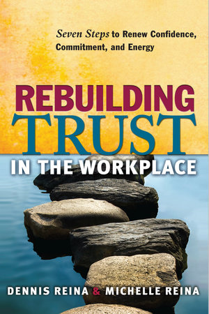 Rebuilding Trust in the Workplace by Dennis Reina, Ph.D. and Michelle Reina