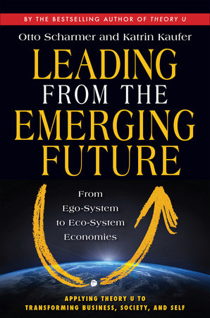 Leading from the Emerging Future by Otto Scharmer and Katrin Kaeufer