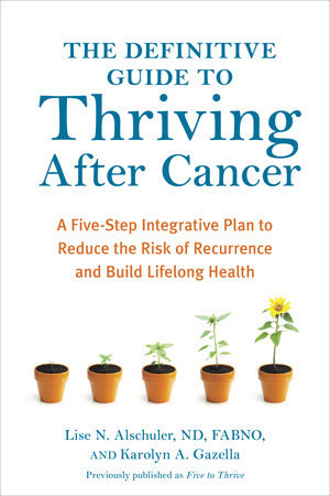 The Definitive Guide to Thriving After Cancer by Lise N. Alschuler, ND, FABNO, and Karolyn A. Gazella