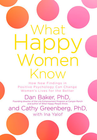 What Happy Women Know by Dan Baker, Cathy Greenberg and Ina Yalof