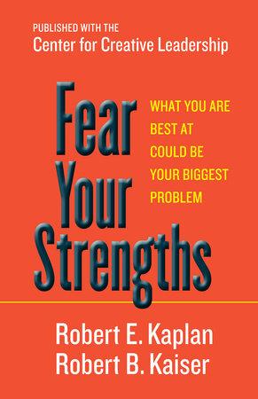 Fear Your Strengths by Robert E. Kaplan and Robert B. Kaiser
