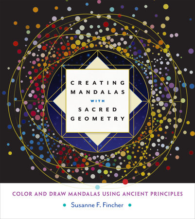 Creating Mandalas with Sacred Geometry by Susanne F. Fincher