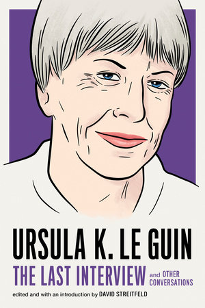 Ursula K. Le Guin: The Last Interview by Ursula K. Le Guin