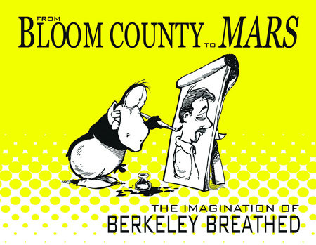From Bloom County to Mars: The Imagination of Berkeley Breathed by Berkeley Breathed