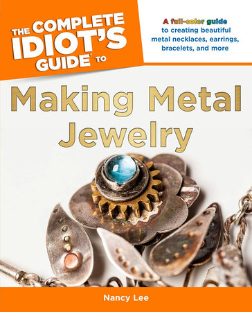 The Complete Idiot's Guide to Making Metal Jewelry by Nancy Lee