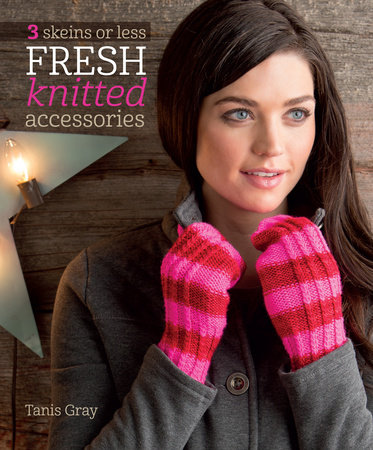 3 Skeins or Less - Fresh Knitted Accessories by Tanis Gray