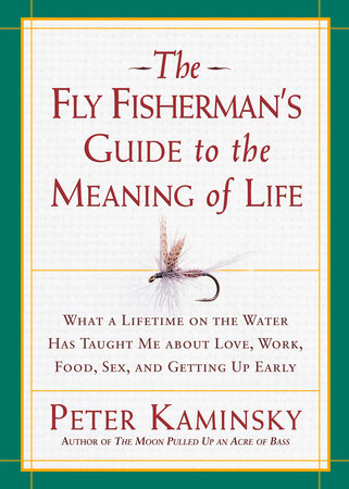 The Fly Fisherman's Guide to the Meaning of Life by Peter Kaminsky