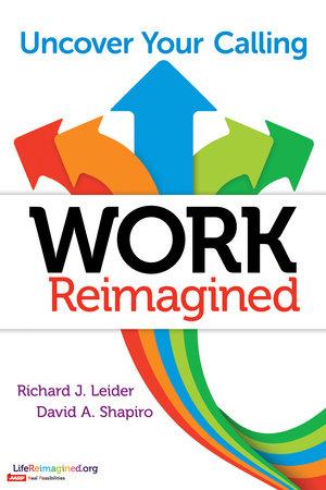 Work Reimagined by Richard J. Leider and David A. Shapiro