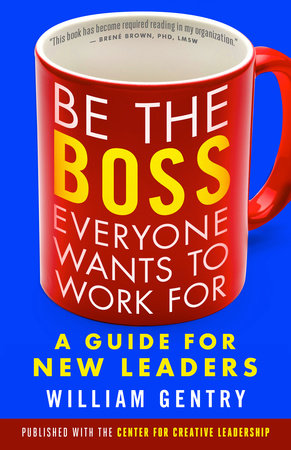 Be the Boss Everyone Wants to Work For by William A. Gentry