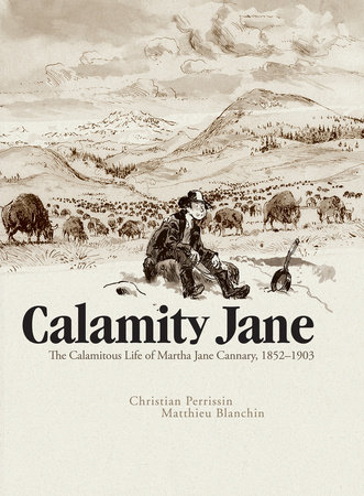 Calamity Jane: The Calamitous Life of Martha Jane Cannary by Christian Perrissin