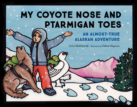 My Coyote Nose and Ptarmigan Toes by Erin McKittrick; Illustrated by Valisa Higman